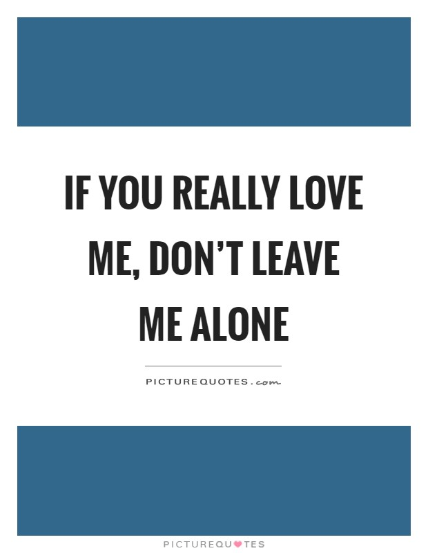 If you really love me, don't leave me alone Picture Quote #1