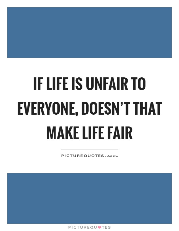 How To Make A Quote Unique If Life Is Unfair To Everyone Doesn't That Make Life Fair