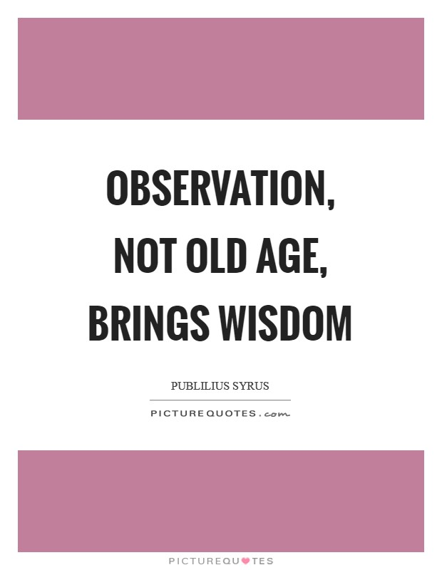 Observation, not old age, brings wisdom Picture Quote #1
