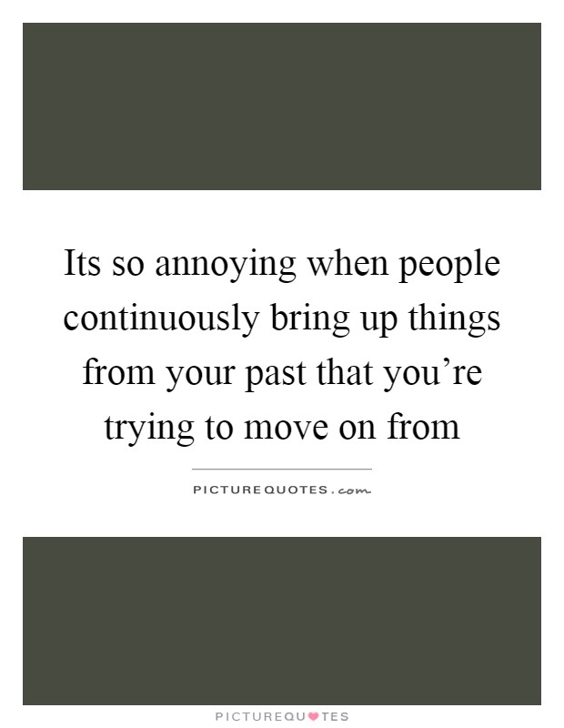 Its so annoying when people continuously bring up things from your past that you're trying to move on from Picture Quote #1