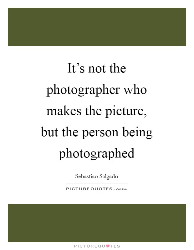 It's not the photographer who makes the picture, but the person being photographed Picture Quote #1