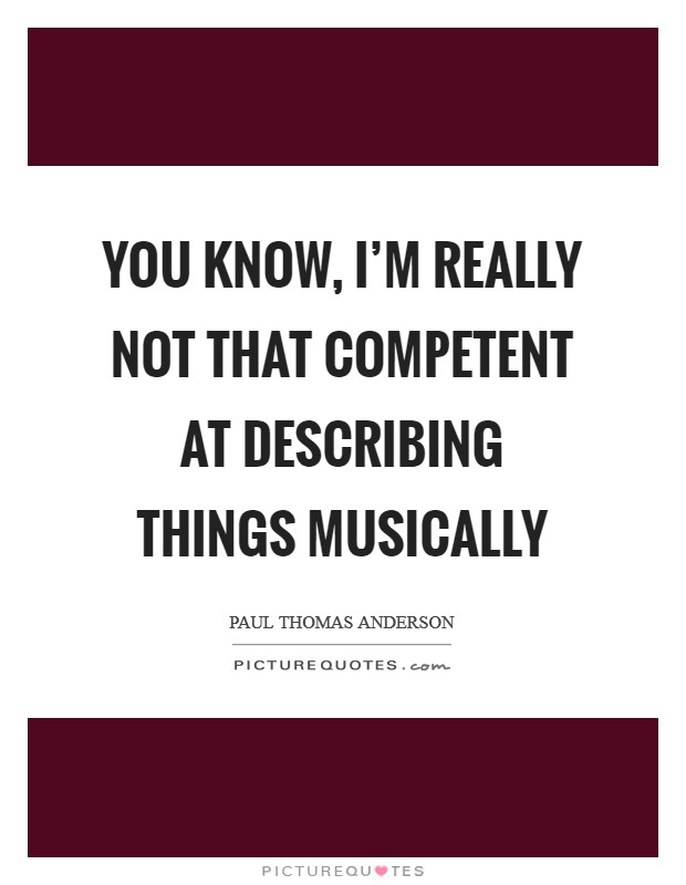 You know, I'm really not that competent at describing things musically Picture Quote #1