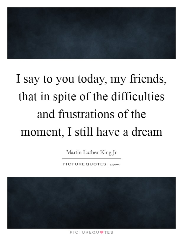I say to you today, my friends, that in spite of the difficulties and frustrations of the moment, I still have a dream Picture Quote #1