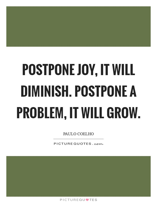 Postpone joy, it will diminish. Postpone a problem, it will grow Picture Quote #1