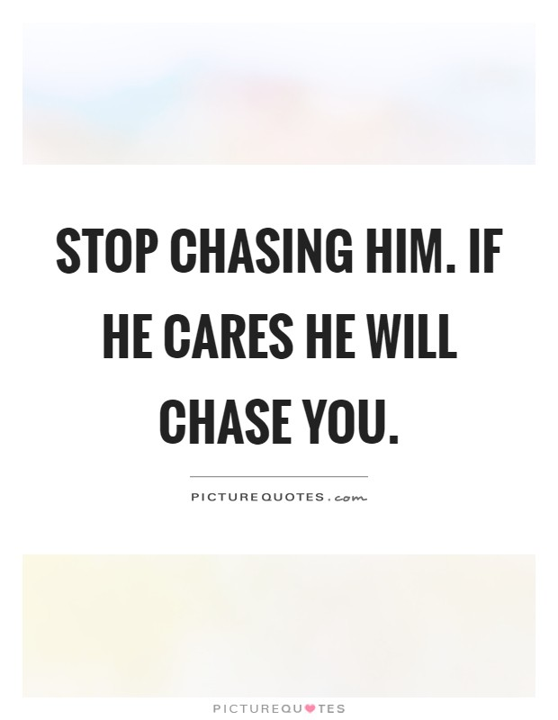 Stop chasing him  If he cares he will chase you | Picture Quotes