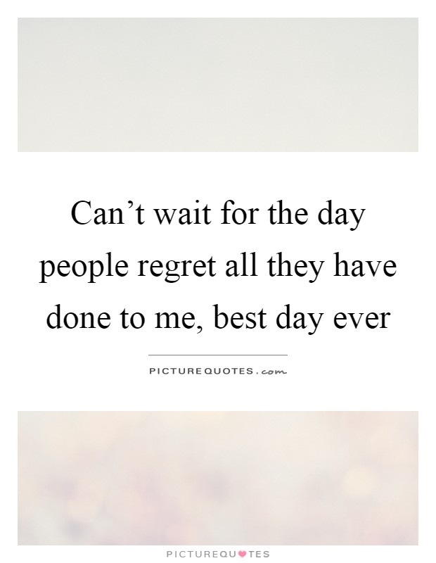 Can't wait for the day people regret all they have done to me, best day ever Picture Quote #1