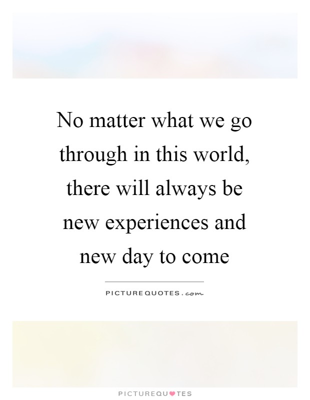 No matter what we go through in this world, there will always be new experiences and new day to come Picture Quote #1