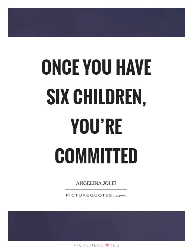Once you have six children, you're committed Picture Quote #1