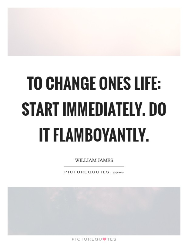 To change ones life: Start immediately. Do it flamboyantly Picture Quote #1