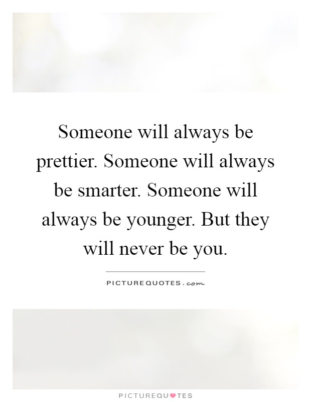 Someone will always be prettier. Someone will always be smarter. Someone will always be younger. But they will never be you Picture Quote #1