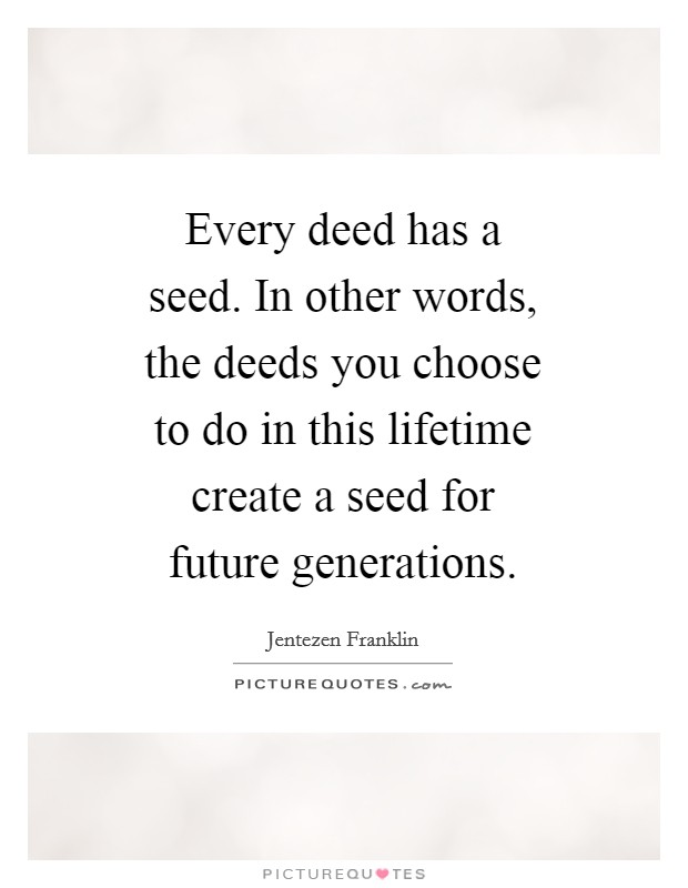 Every deed has a seed. In other words, the deeds you choose to do in this lifetime create a seed for future generations Picture Quote #1