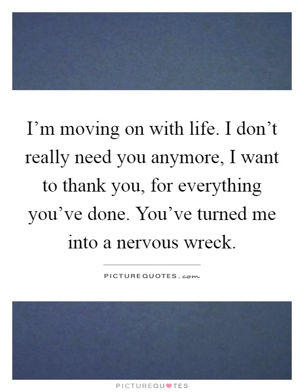 I'm moving on with life. I don't really need you anymore, I want to thank you, for everything you've done. You've turned me into a nervous wreck Picture Quote #1