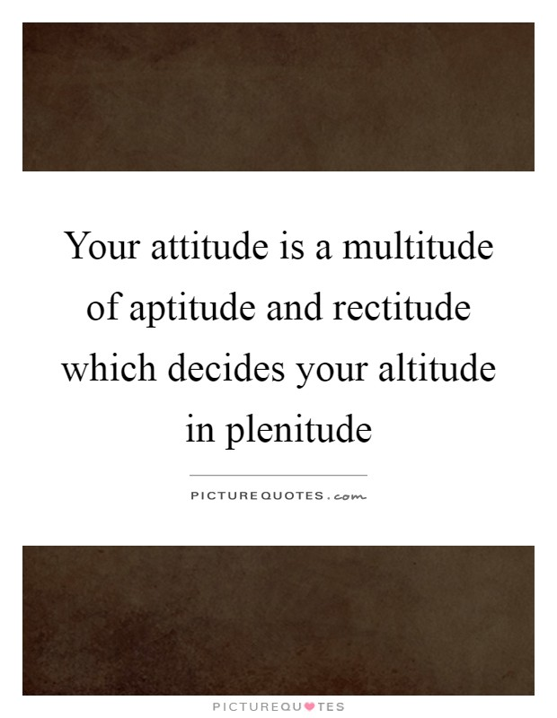 Your attitude is a multitude of aptitude and rectitude which decides your altitude in plenitude Picture Quote #1