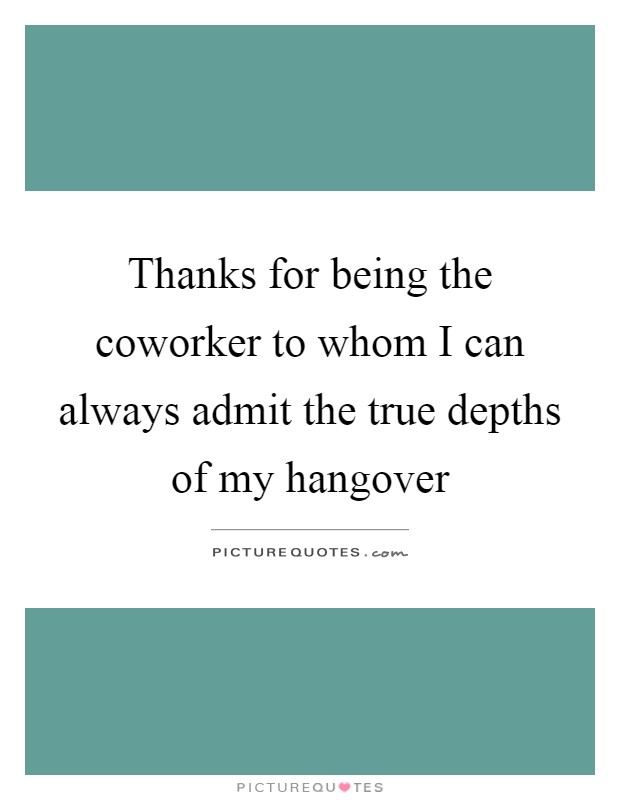 Thanks for being the coworker to whom I can always admit the true depths of my hangover Picture Quote #1