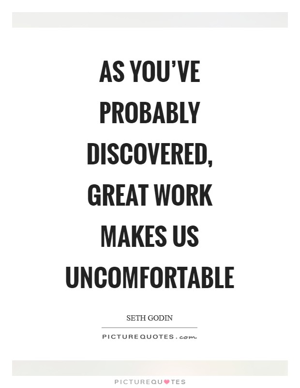 As you've probably discovered, great work makes us uncomfortable Picture Quote #1