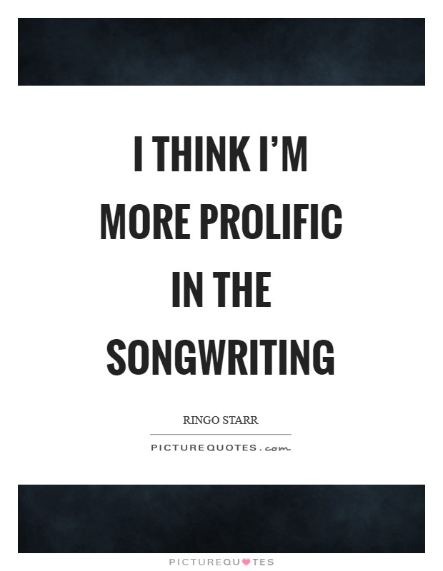 I think I'm more prolific in the songwriting Picture Quote #1