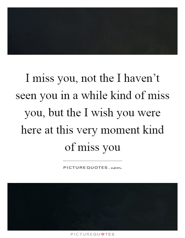 I miss you, not the I haven't seen you in a while kind of miss you, but the I wish you were here at this very moment kind of miss you Picture Quote #1