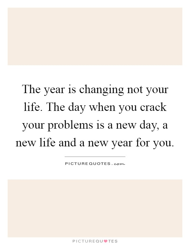 The year is changing not your life. The day when you crack your problems is a new day, a new life and a new year for you Picture Quote #1