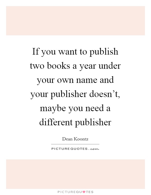 If you want to publish two books a year under your own name and your publisher doesn't, maybe you need a different publisher Picture Quote #1