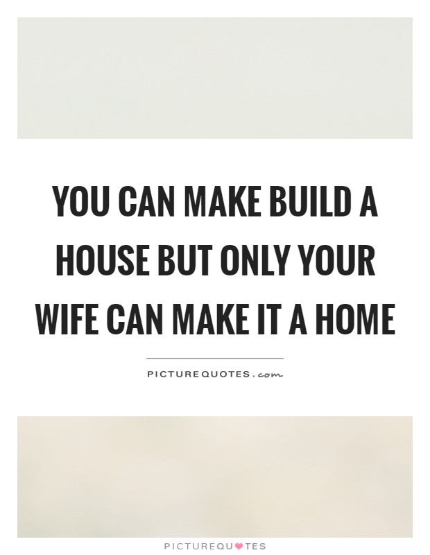 You can make build a house but only your wife can make it a home Picture Quote #1