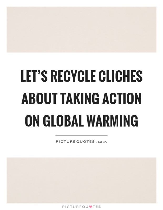 Let's recycle cliches about taking action on global warming Picture Quote #1