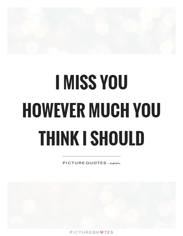 I miss you however much you think I should Picture Quote #1