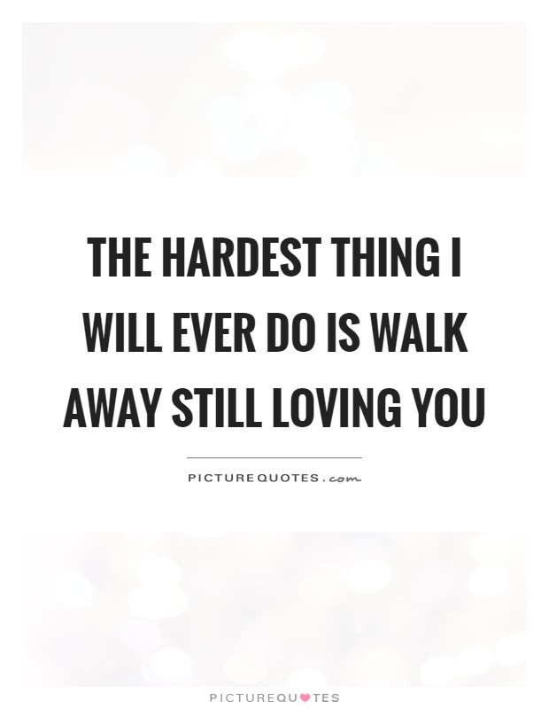 The hardest thing I will ever do is walk away still loving ...
