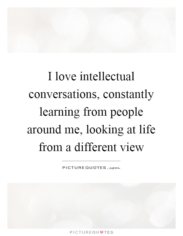 I love intellectual conversations, constantly learning from people around me, looking at life from a different view Picture Quote #1
