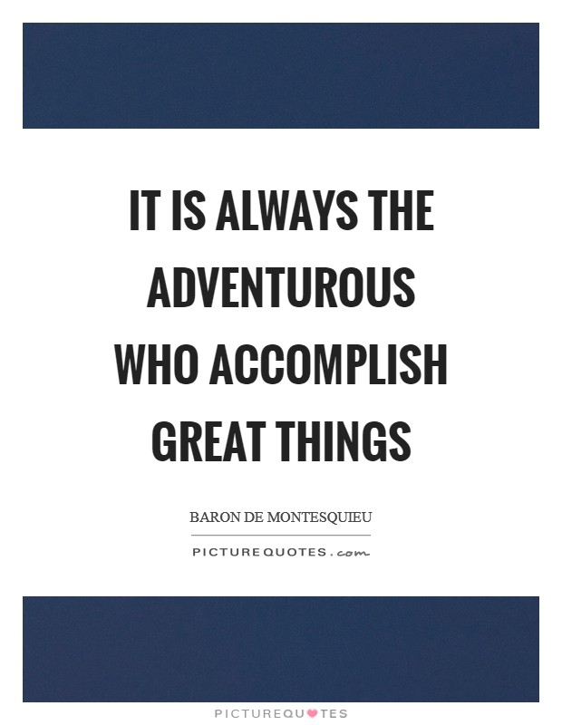It is always the adventurous who accomplish great things Picture Quote #1