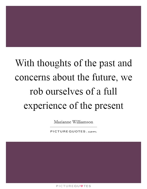 With thoughts of the past and concerns about the future, we rob ourselves of a full experience of the present Picture Quote #1