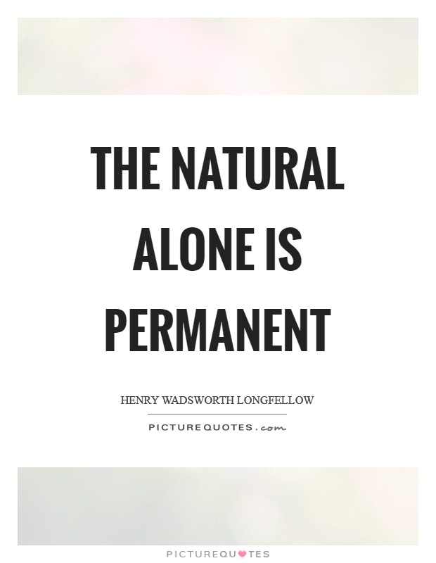 The natural alone is permanent Picture Quote #1