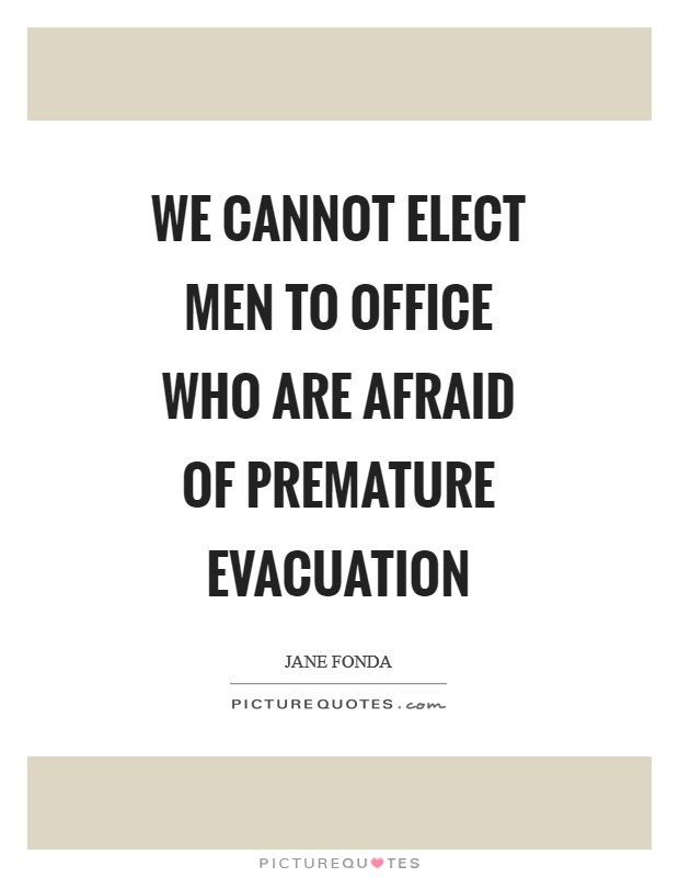 We cannot elect men to office who are afraid of premature evacuation Picture Quote #1