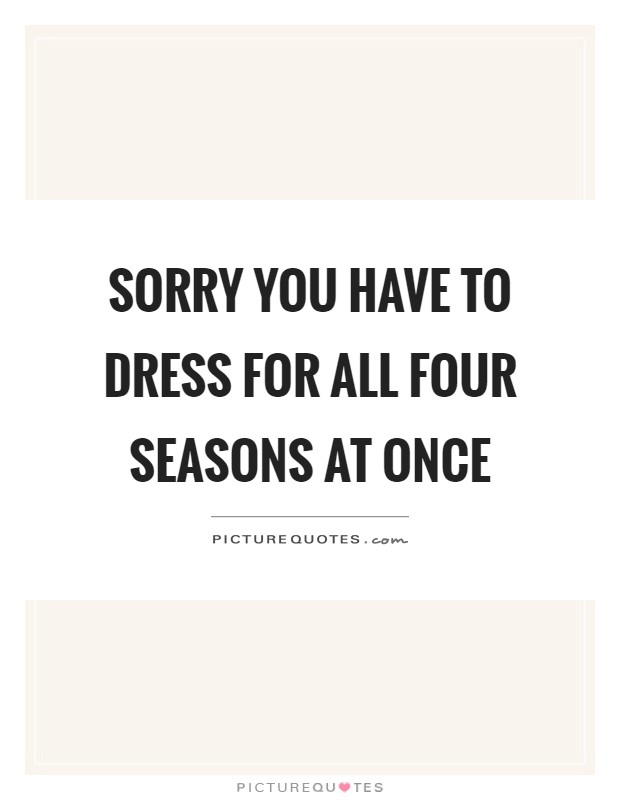 Sorry you have to dress for all four seasons at once Picture Quote #1