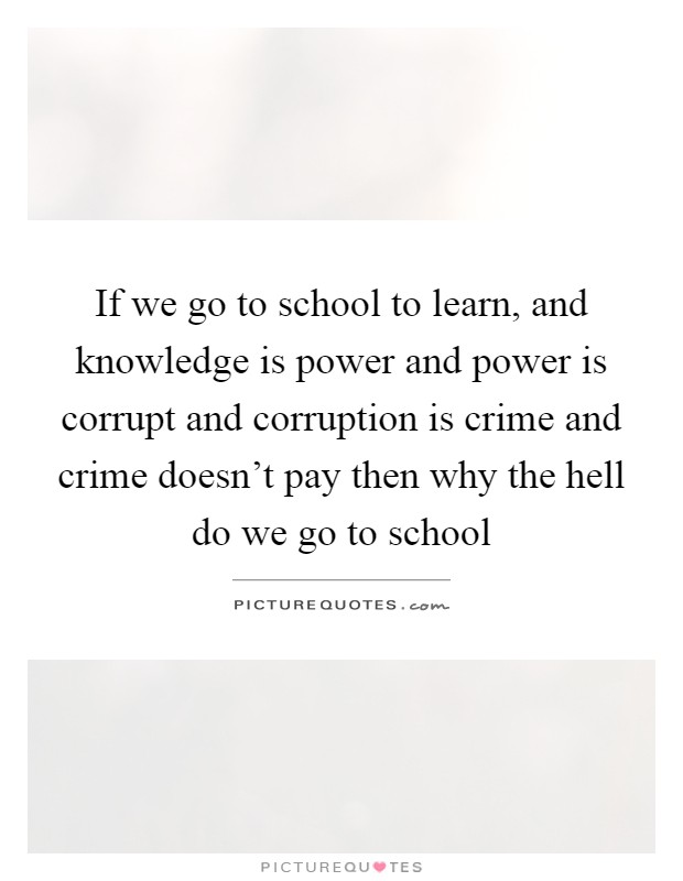 If we go to school to learn, and knowledge is power and power is corrupt and corruption is crime and crime doesn't pay then why the hell do we go to school Picture Quote #1