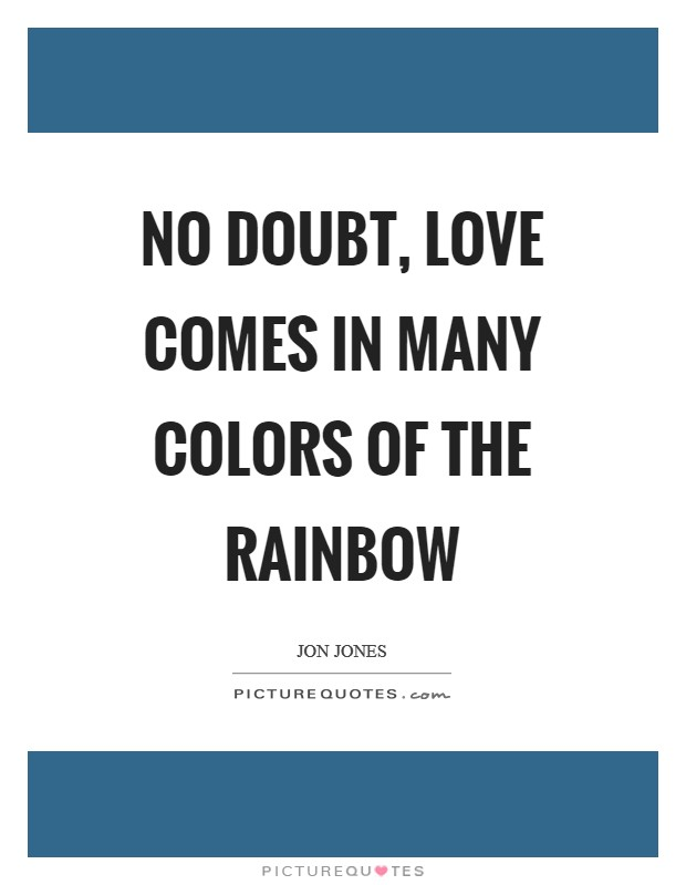 No doubt, love comes in many colors of the rainbow Picture Quote #1