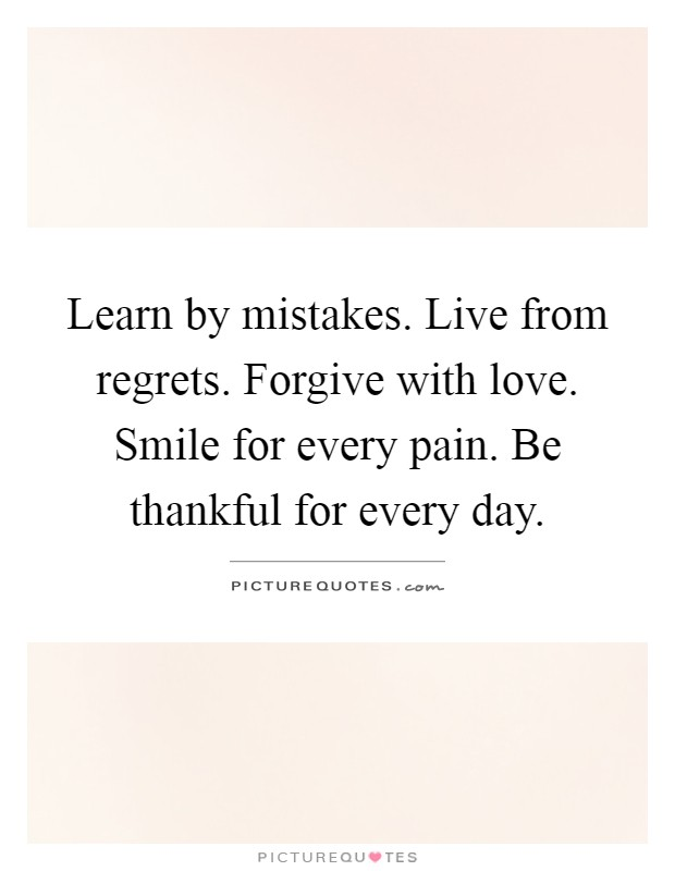 Learn by mistakes. Live from regrets. Forgive with love. Smile for every pain. Be thankful for every day Picture Quote #1