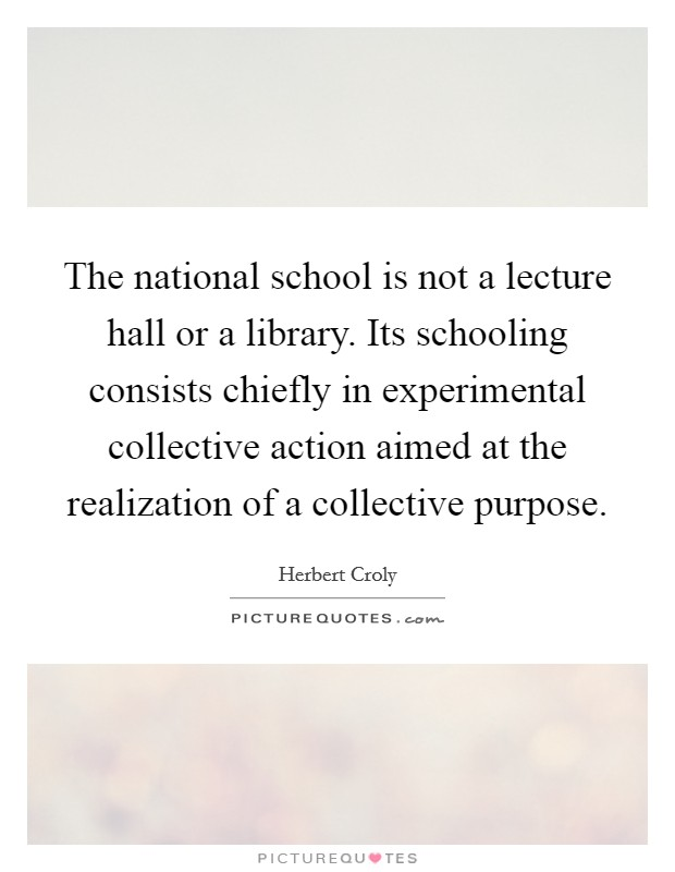 The national school is not a lecture hall or a library. Its schooling consists chiefly in experimental collective action aimed at the realization of a collective purpose Picture Quote #1