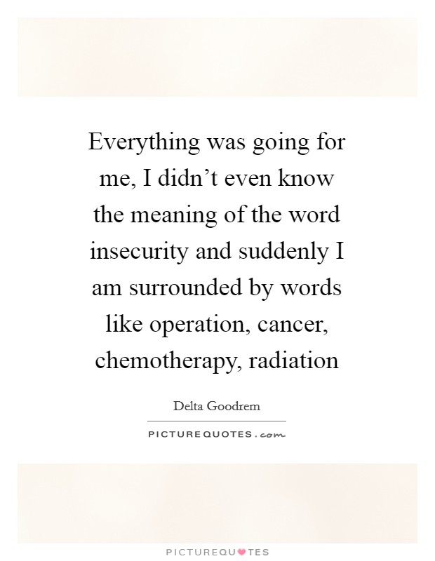 Everything was going for me, I didn't even know the meaning of the word insecurity and suddenly I am surrounded by words like operation, cancer, chemotherapy, radiation Picture Quote #1