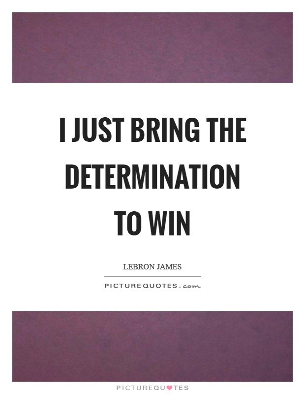 I just bring the determination to win Picture Quote #1