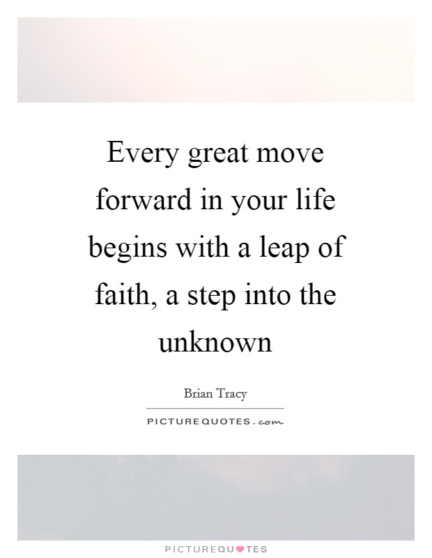 Every great move forward in your life begins with a leap of faith, a step into the unknown Picture Quote #1