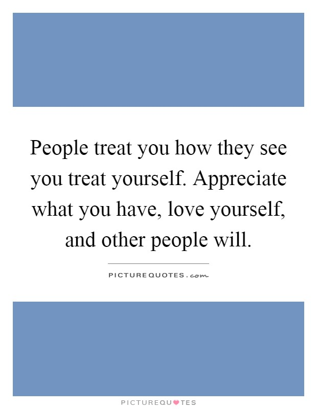 People treat you how they see you treat yourself. Appreciate what you have, love yourself, and other people will Picture Quote #1