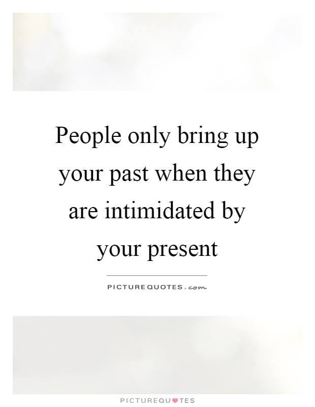 Bringing Up The Past Quotes: People Only Bring Up Your Past When They Are Intimidated