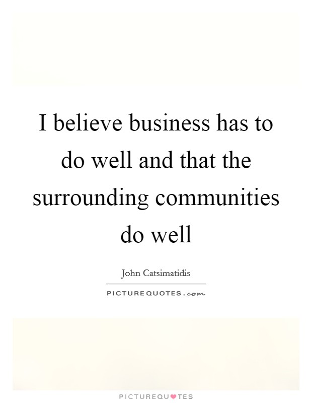 I believe business has to do well and that the surrounding communities do well Picture Quote #1