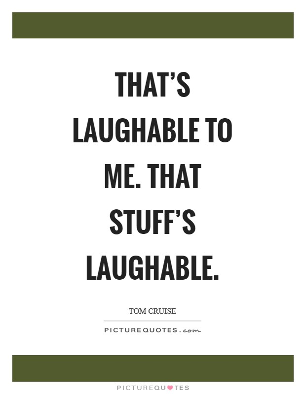 That's laughable to me. That stuff's laughable Picture Quote #1