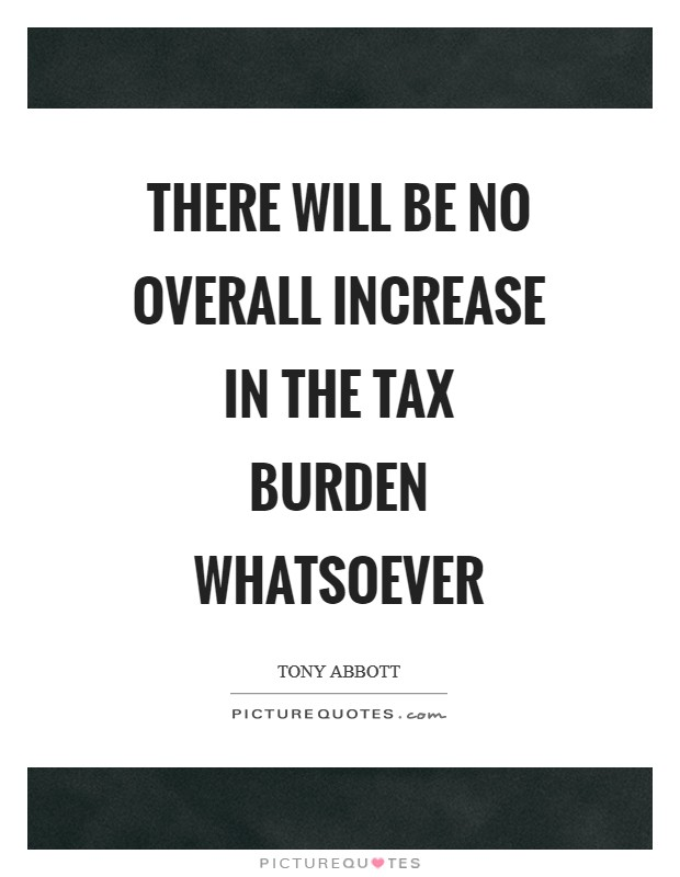 There will be no overall increase in the tax burden whatsoever Picture Quote #1