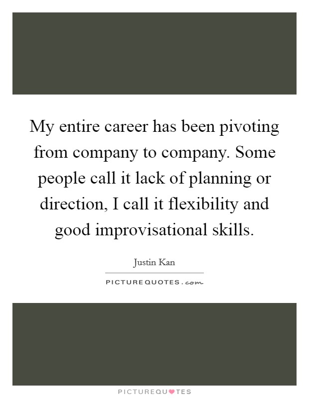 My entire career has been pivoting from company to company. Some people call it lack of planning or direction, I call it flexibility and good improvisational skills Picture Quote #1