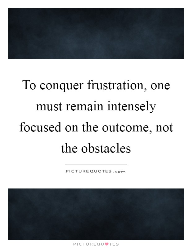 To conquer frustration, one must remain intensely focused on the outcome, not the obstacles Picture Quote #1