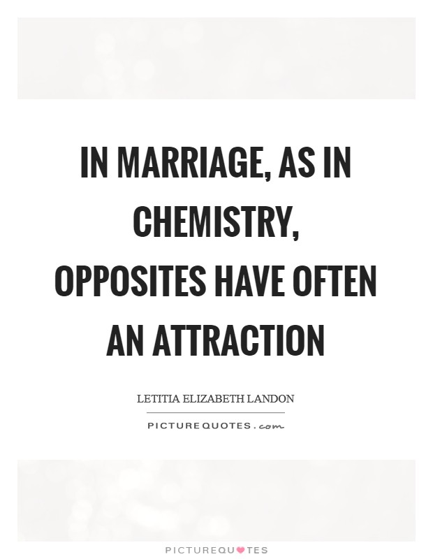 In marriage, as in chemistry, opposites have often an attraction Picture Quote #1