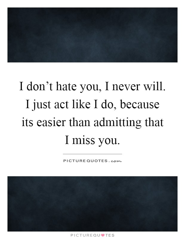I don't hate you, I never will. I just act like I do, because its easier than admitting that I miss you Picture Quote #1