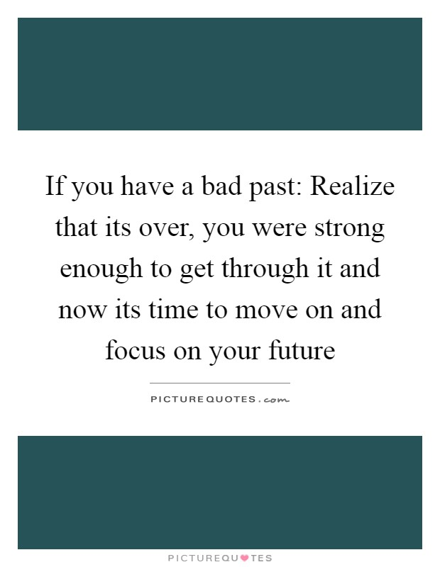 If you have a bad past: Realize that its over, you were strong enough to get through it and now its time to move on and focus on your future Picture Quote #1